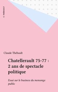 Claude Thébault - Chatellerault 75-77 : 2 ans de spectacle politique - Essai sur le business du mensonge public.