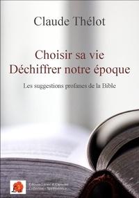 Claude Thélot - Choisir sa vie - Déchiffrer notre époque - Les suggestions profanes de la Bible.