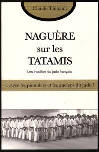 Claude Thibault - Naguère sur les tatamis - Avec les pionniers et les anciens du judo français.