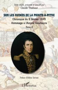 Claude Thiébaut - Sur les ruines de La Pointe-à-Pitre - Tome 1, Chronique du 8 février 1843 ; Hommage à l'Amiral Gourbeyre.