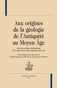 Claude Thomasset et Joëlle Ducos - Aux origines de la géologie de l'Antiquité au Moyen Age - Actes du colloque international 10-12 mars 2005, Paris Sorbonne (Paris IV).