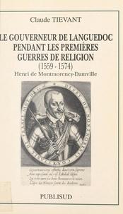 Claude Tievant et Françoise Hildesheimer - Le gouverneur de Languedoc pendant les premières guerres de Religion (1559-1574) : Henri de Montmorency-Damville.