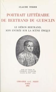 Claude Tixier et Charles Cuvelier - Portrait littéraire de Bertrand Du Guesclin - Le héros Bertrand, son entrée sur la scène épique : étude sur l'œuvre de Charles Cuvelier, trouvère du XIVe siècle.