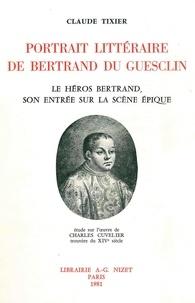 Claude Tixier - Portrait littéraire de Bertrand du Guesclin - Le héros Bertrand, son entrée sur la scène épique; étude sur l'œuvre de Charles Cuvelier, trouvère du XIVe siècle.