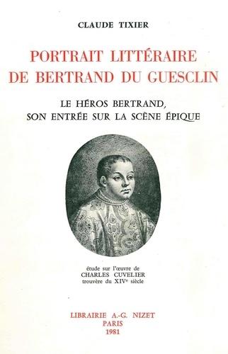 Portrait littéraire de Bertrand du Guesclin. Le héros Bertrand, son entrée sur la scène épique; étude sur l'œuvre de Charles Cuvelier, trouvère du XIVe siècle