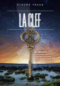 Claude Traks - La clef du miroir - Pour comprendre la logique du monde et y trouver notre place et faire naître notre Humanité.