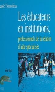Claude Trémoulinas - Les éducateurs en institutions, professionnels de la relation d'aide spécialisée.