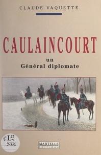 Claude Vaquette - Caulaincourt, un général diplomate.