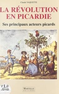 Claude Vaquette - La Révolution en Picardie - Ses principaux acteurs picards.