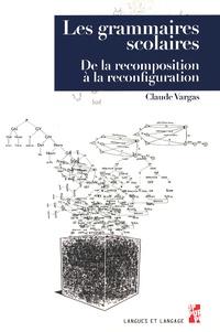 Claude Vargas - Les grammaires scolaires - De la recomposition à la reconfiguration.