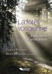Claude Vautrin et Denis Bringard - La forêt vosgienne - Petits secrets et grand dessein.
