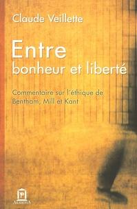 Claude Veillette - Entre bonheur et liberté - Commentaire sur l'éthique de Bentam, Mill et Kant.
