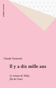 Claude Vermorel - Il y a dix mille ans - Le roman de Wala, fils de l'ours.