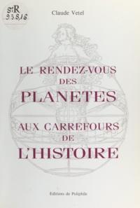 Claude Vetel - Le rendez-vous des planètes aux carrefours de l'histoire.