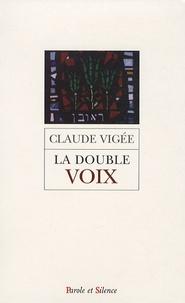 Claude Vigée - La double voix - Poèmes, essais et entretiens nouveaux, cahier parisien, extraits de lettres d'autrefois.
