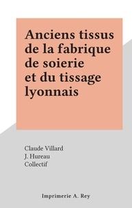 Claude Villard et  Collectif - Anciens tissus de la fabrique de soierie et du tissage lyonnais.