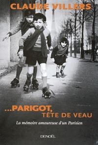 Claude Villers - ...Parigot, tête de veau - La mémoire amoureuse d'un Parisien.