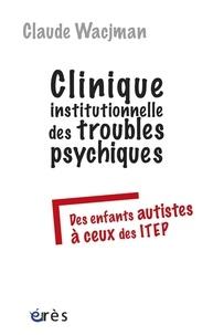 Claude Wacjman - Clinique institutionnelle des troubles psychiques - Des enfants autistes à ceux des ITEP.