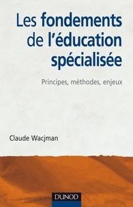 Claude Wacjman - Les fondements de l'éducation spécialisée - Principes, méthodes, enjeux.