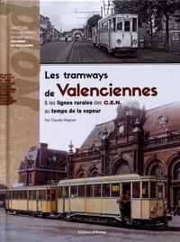 Claude Wagner - Les tramways de Valenciennes & les lignes rurales des C.E.N. au temps de la vapeur.