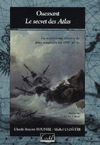 Claude-Youenn Roussel et Michel Cloâtre - Ouessant, le secret des Atlas - La mystérieuse histoire de deux naufrages au XVIIIe siècle.