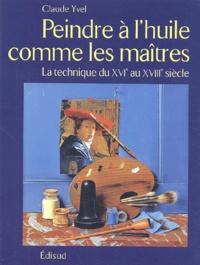 Claude Yvel - Peindre à l'huile comme les maîtres - La technique du XVIe au XVIIIe siècle.