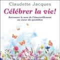 Claudette Jacques - Célébrer la vie ! - Retrouver le sens de l'émerveillement au coeur du quotidien.