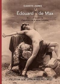 Claudette Joannis - Edouard de Max - Gloire et décadence d'un prince de la scène française.