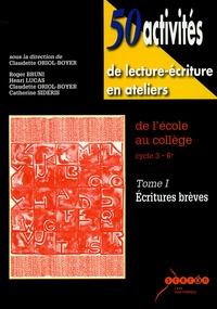 Claudette Oriol-Boyer - 50 activités de lecture-écriture en ateliers de l'école au collège cycle 3-6e - Tome 1, Ecritures brèves.
