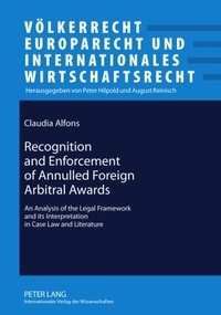 Claudia Alfons - Recognition and Enforcement of Annulled Foreign Arbitral Awards - An Analysis of the Legal Framework and its Interpretation in Case Law and Literature.