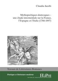 Claudia Jacobi - Mythopoétiques dantesques - Une étude intermédiale sur la France, l'Espagne et l'Italie (1766-1897).