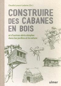 Claudia Lorenz-Ladener - Construire des cabanes en bois et d'autres abris simples dans les jardins et la nature.