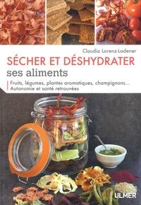 Claudia Lorenz-Ladener - Sécher et déshydrater ses aliments - Fruits, légumes, plantes aromatiques, champignons... Autonomie et santé retrouvées.
