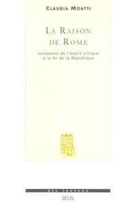 Claudia Moatti - La raison de Rome - Naissance de l'esprit critique à la fin de la République (IIe-Ier siècle avant Jésus-Christ).