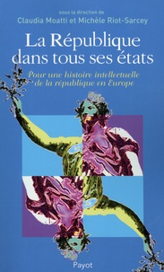 Claudia Moatti et Michèle Riot-Sarcey - La République dans tous ses états - Pour une histoire intellectuelle de la république en Europe.