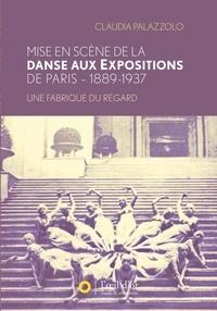 Claudia Palazzolo - Mise en scène de la danse aux expositions de Paris 1889-1937 - Une fabrique du regard.