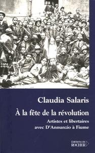 Claudia Salaris - A la fête de la révolution - Artistes et libertaires avec D'Annunzio à Fiume.