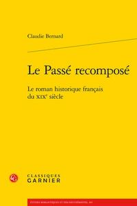 Claudie Bernard - Le Passé recomposé - Le roman historique français du XIXe siècle.