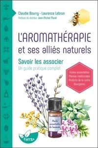 Claudie Bourry et Laurence Lebrun - L'aromathérapie et ses alliés naturels - Savoir les associer. Un guide pratique complet.