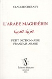 Claudie Cheraifi - L'arabe maghrébin - Petit dictionnaire français-arabe.