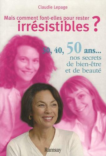 Claudie Lepage - Mais comment font-elles pour rester irrésistibles ? - 30, 40, 50 ans... : nos secrets de beauté et de bien-être.