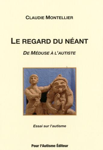 Claudie Montellier - Le regard du néant - De Méduse à l'autiste - Essai sur l'autisme Tome 1.