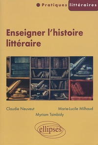 Claudie Neuveut et Marie-Lucile Milhaud - Enseigner l'histoire littéraire.
