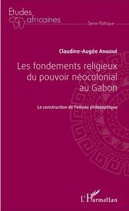 Claudine-Augée Angoué - Les fondements religieux du pouvoir néocolonial au Gabon - La construction de l'ethnie philosophique.