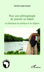 Claudine-Augée Angoué - Pour une anthropologie du pouvoir au Gabon - La dialectique du politique et du religieux.