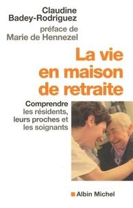 Claudine Badey-Rodriguez - La Vie en maison de retraite - Comprendre les résidents leurs proches et les soignants.