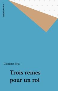 Claudine Béja - Trois reines pour un roi.