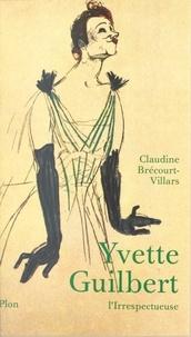 Claudine Brécourt-Villars et Jacqueline Hyde - Yvette Guilbert, l'irrespectueuse - Biographie.