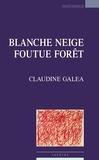 Claudine Galéa - Blanche Neige foutue forêt.