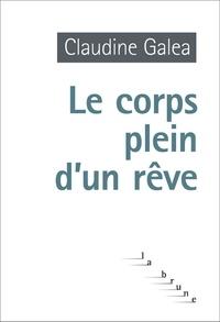 Claudine Galéa - Le corps plein d'un rêve.
